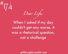 Dear Life: when I asked if my day couldn't get any worse, it was a rhetorical question, not a challenge.