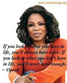 """If you look at what you have in life, you'll always have more. If you look at what you don't have in life, you'll never have enough."" ~Oprah Winfrey ✶❤✶ Gratitude is key. Oprah Quotes, Quotable Quotes, Qoutes, Great Quotes, Quotes To Live By, Inspirational Quotes, Awesome Quotes, Gratitude Quotes, Positive Quotes"