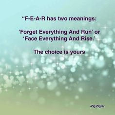 F-E-A-R has two meanings: 'Forget Everything And Run' 'Face Everything And Rise.' The choice is yours.