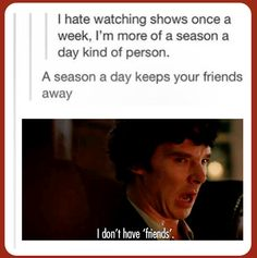 Though a full season of Sherlock is only 4.5 hours. That leaves plenty of time in the day for social interaction (or so I've heard).