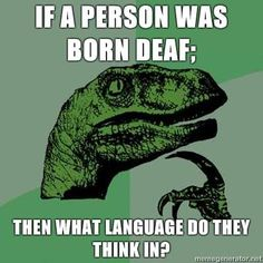 I've always wondered this. Same thing goes for people who speak a different language. Do they think in that language?