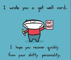 ✯ I wrote you a get well card. I hope you recover quickly from your shitty personality. ✯