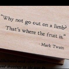 Why not go out on a limb? That's where the fruit is.