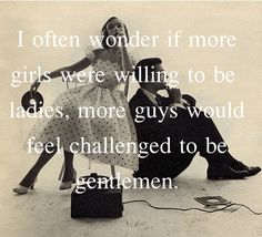 """i often wonder if more girls were willing to be ladies, more guys would feel challenged to be gentlemen"" // #quotes"