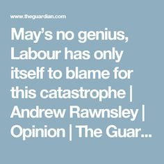 May's no genius, Labour has only itself to blame for this catastrophe | Andrew Rawnsley | Opinion | The Guardian