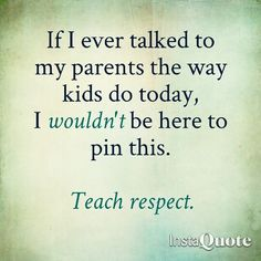 Teach respect. My kids have respect.  Some people have NO respect for their parents!