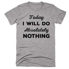 Today I Will Do Absolutely Nothing T-shirt - Funny Shirts - Ideas of Funny Shirts - Today I Will Do Absolutely Nothing T-shirt