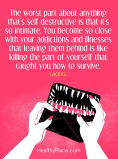 Quote on addiction: The worst part about anything that´s self destructive is that it's so intimate. You become so close with your addictions and illnesses that leaving them behind is like killing the part of yourself that taught you how to survive - Lacey. www.HealthyPlace.com
