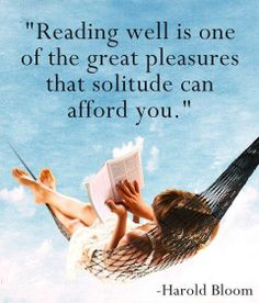 """Reading well is one of the great pleasures that solitude can afford you."" Harold Bloom"