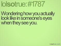 Wondering how you actually look like in someone's eyes when they see you.