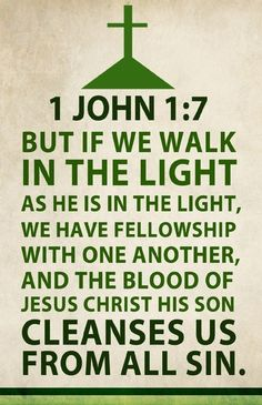 1 John 1:7 (NKJV) - But if we walk in the light as He is in the light, we have fellowship with one another, and the blood of Jesus Christ His Son cleanses us from all sin.