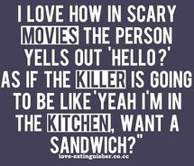 I think this all the time while watching Horror Movies.