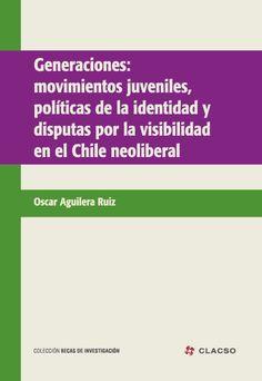 Generaciones : movimientos juveniles, políticas de la identidad y disputas por la visibilidad en el Chile neoliberal. #MovimientosJuveniles #MovimientosEstudiantiles #PoliticaDeIdentidad #NarrativasDeVida #Chile
