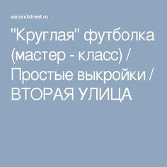 """""""Круглая"""" футболка (мастер - класс) / Простые выкройки / ВТОРАЯ УЛИЦА"""