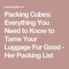 Packing Cubes: Everything You Need to Know to Tame Your Luggage For Good - Her Packing List