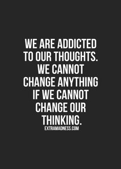 We are addicted to our thoughts. We cannot change anything if we cannot change our thinking. #quotes
