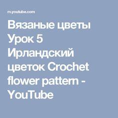 Вязаные цветы Урок 5 Ирландский цветок Crochet flower pattern - YouTube