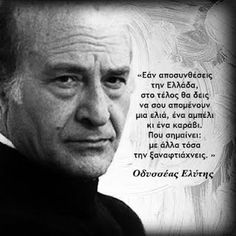 """Greek poet Elytis Odyseas """"If you breakup Greece at the end will be left to you, an olive tree, a vine and a boat . That means other wise, you can remake it. Greece Quotes, Meaningful Quotes, Inspirational Quotes, Smart Quotes, Writers And Poets, Literature Books, Famous Words, Greek Words, Poetry Quotes"""