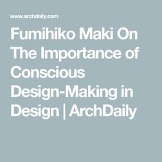 Fumihiko Maki On The Importance of Conscious Design-Making in Design | ArchDaily