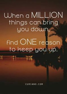 When a million things can bring you down, find one reason to keep you up