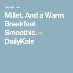 Millet. And a Warm Breakfast Smoothie. – DailyKale