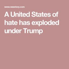 A United States of hate has exploded under Trump