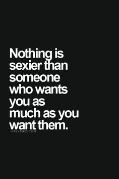Nothing is sexier than someone who wants you as much as you want them