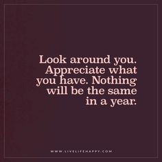 Life Quote: Look around you. Appreciate what you have. Nothing will be the same in a year. - Unknown