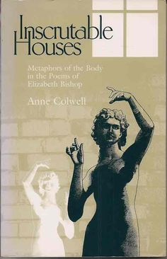 Inscrutable Houses: Metaphors of the Body in the Poems of Elizabeth Bishop by Anne Colwell.
