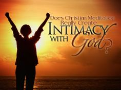 """Click Here to learn """"Does Christian Meditation Really Create Intimacy with God?"""" #ChristianMeditation #Meditation #IntimacywithGod #God http://www.thechristianmeditator.com/does-christian-meditation-really-create-intimacy-with-god/"""
