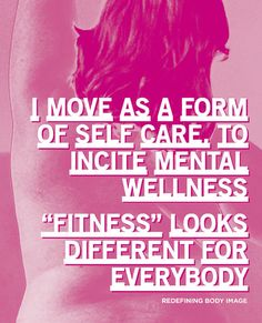 I move as a form of self care, to incite mental wellness. 'Fitness' looks different for everybody.