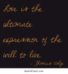 Thomas Wolfe picture quotes - Love is the ultimate expression of the will to live. New Home Quotes, Home Quotes And Sayings, Quotes To Live By, Love Quotes, Inspirational Quotes, Love You Sis, Thomas Wolfe, Graffiti Quotes, Love Text