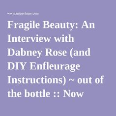Fragile Beauty: An Interview with Dabney Rose (and DIY Enfleurage Instructions) ~ out of the bottle :: Now Smell This