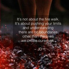 """""""It's not about the fire walk. It's about pushing your limits and understanding there are no boundaries other than the ones we create ourselves."""" ~ JD www. beinspiredandyoushallinspire.com"""