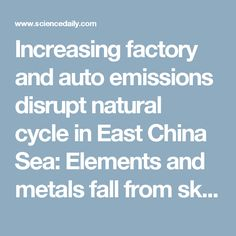 Increasing factory and auto emissions disrupt natural cycle in East China Sea: Elements and metals fall from sky, affecting marine ecosystems, study finds -- ScienceDaily
