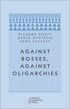 Against bosses, against oligarchies : a conversation with Richard Rorty / Richard Rorty, Derek Nystrom, Kent Puckett