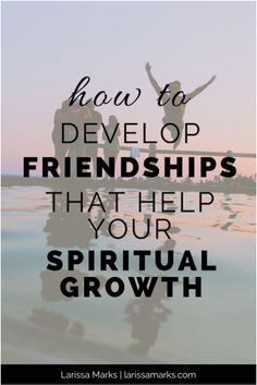 How to Develop Friendships That Help Your Spiritual Growth. Faith, growth, God, Jesus, Christian, spirituality, discipleship.