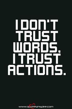 Words can lie, actions rarely do.