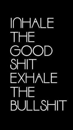Exhale the bad, inhale the good!
