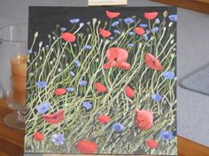 This is poppies.  Done for my daughter.  It was my most frustrating one to paint to date.  She loves it though, so that's all that matters.