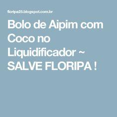 Bolo de Aipim com Coco no Liquidificador ~ SALVE FLORIPA !