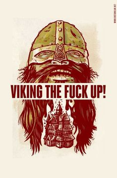 Viking the f*%k up.