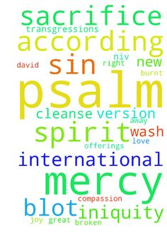 Lord Have mercy on me .1  Have mercy on me, O God, - Lord Have mercy on me .1 Have mercy on me, O God, according to your unfailing love; according to your great compassion blot out my transgressions. 2 Wash away all my iniquity and cleanse me from my sin. Psalm 51 Psalm 50 Psalm 52 Psalm 51New International Version NIV Psalm 51a For the director of music. A psalm of David. When the prophet Nathan came to him after David had committed adultery with Bathsheba. 1 Have mercy on me, O God…