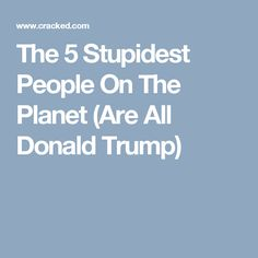 The 5 Stupidest People On The Planet (Are All Donald Trump)