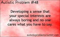 Autistic Problem #48:Developing a sense that your special interests are always boring and no one cares what you have to say.