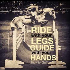 Ride with your Legs, Guide with your Hands.