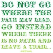 Do not go where the path may lead. Go instead where there is no path and leave a trail ...