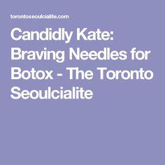 Candidly Kate: Braving Needles for Botox - The Toronto Seoulcialite