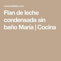 Flan de leche condensada sin baño María   Cocina