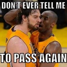 Haha, Kobe Bryant (Right) would do that to his teammates :)